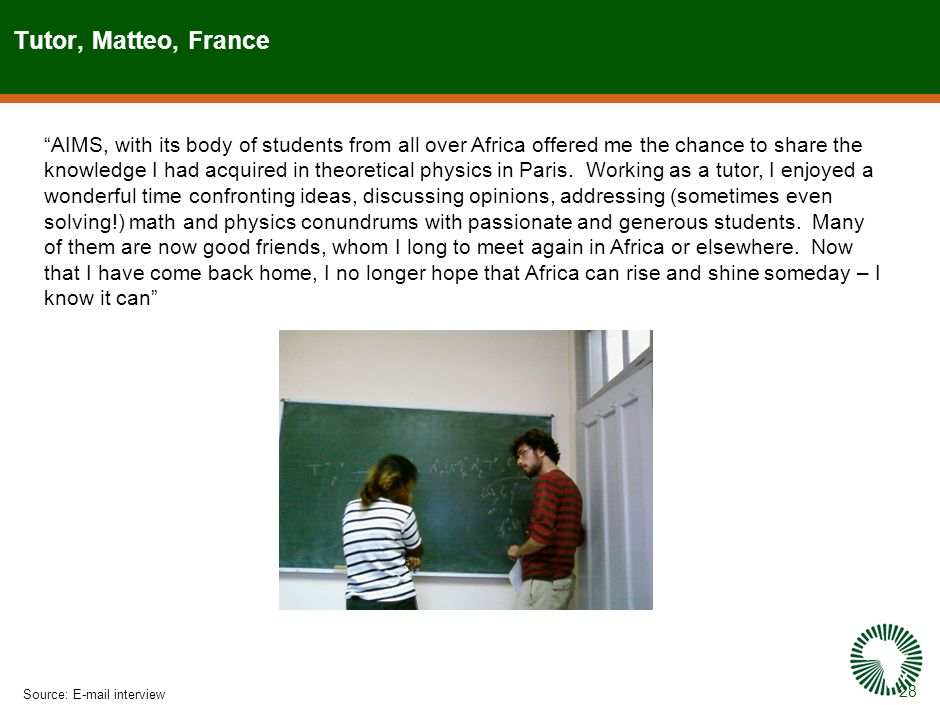 28 Tutor, Matteo, France Source:E-mail interview AIMS, with its body of students from all over Africa offered me the chance to share the knowledge I had acquired in theoretical physics in Paris.