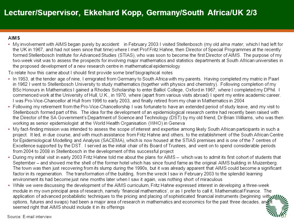 37 Lecturer/Supervisor, Ekkehard Kopp, Germany/South Africa/UK 2/3 Source:E-mail interview AIMS My involvement with AIMS began purely by accident: in February 2003 I visited Stellenbosch (my old alma mater, which I had left for the UK in 1967, and had not seen since that time) where I met Prof Fritz Hahne, then Director of Special Programmes at the recently formed Stellenbosch Institute for Advanced Studies (STIAS), who was soon to become the first Director of AIMS.