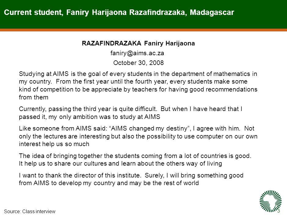 3 Current student, Faniry Harijaona Razafindrazaka, Madagascar Source:Class interview RAZAFINDRAZAKA Faniry Harijaona faniry@aims.ac.za October 30, 2008 Studying at AIMS is the goal of every students in the department of mathematics in my country.