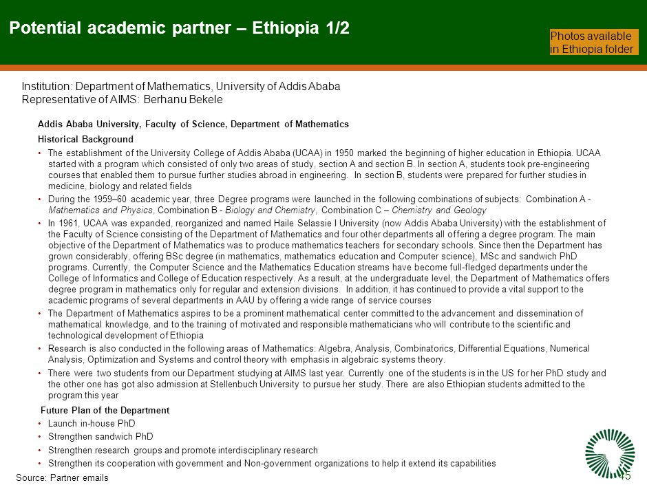 45 Potential academic partner – Ethiopia 1/2 Source:Partner emails Photos available in Ethiopia folder Addis Ababa University, Faculty of Science, Department of Mathematics Historical Background The establishment of the University College of Addis Ababa (UCAA) in 1950 marked the beginning of higher education in Ethiopia.