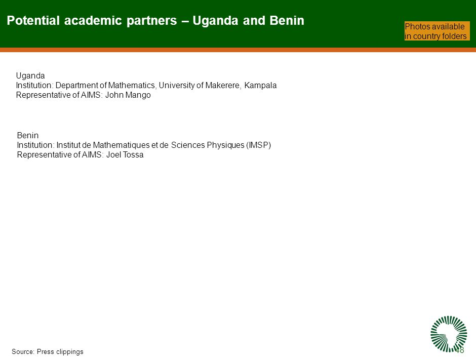 48 Potential academic partners – Uganda and Benin Source:Press clippings Photos available in country folders Uganda Institution: Department of Mathematics, University of Makerere, Kampala Representative of AIMS: John Mango Benin Institution: Institut de Mathematiques et de Sciences Physiques (IMSP) Representative of AIMS: Joel Tossa