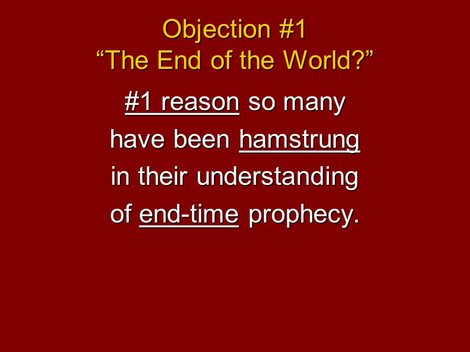 Objection #1 The End of the World #1 reason so many have been hamstrung in their understanding of end-time prophecy.