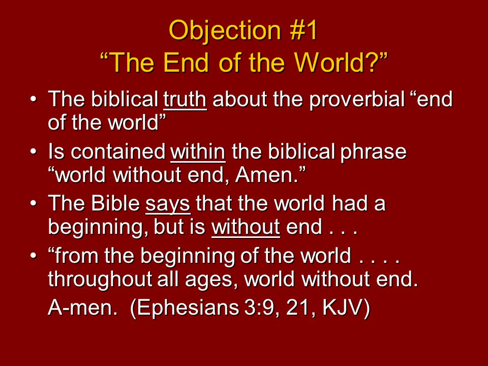 Objection #1 The End of the World The biblical truth about the proverbial end of the world The biblical truth about the proverbial end of the world Is contained within the biblical phrase world without end, Amen. Is contained within the biblical phrase world without end, Amen. The Bible says that the world had a beginning, but is without end...The Bible says that the world had a beginning, but is without end...