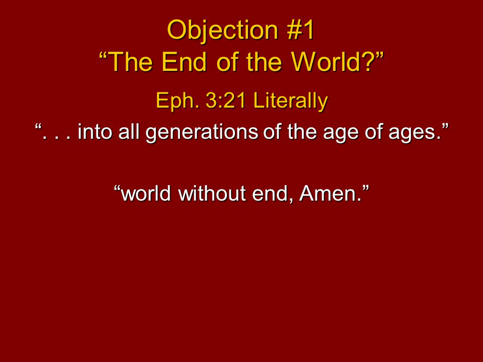 Objection #1 The End of the World Eph. 3:21 Literally ...