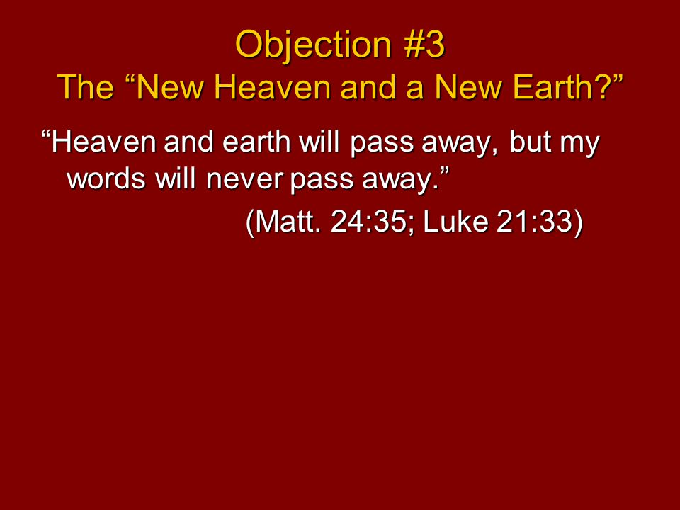 Objection #3 The New Heaven and a New Earth Heaven and earth will pass away, but my words will never pass away. (Matt.