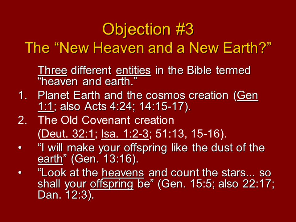 Objection #3 The New Heaven and a New Earth Three different entities in the Bible termed heaven and earth. 1.Planet Earth and the cosmos creation (Gen 1:1; also Acts 4:24; 14:15-17).