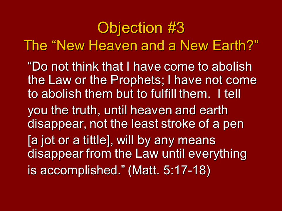 Objection #3 The New Heaven and a New Earth Do not think that I have come to abolish the Law or the Prophets; I have not come to abolish them but to fulfill them.