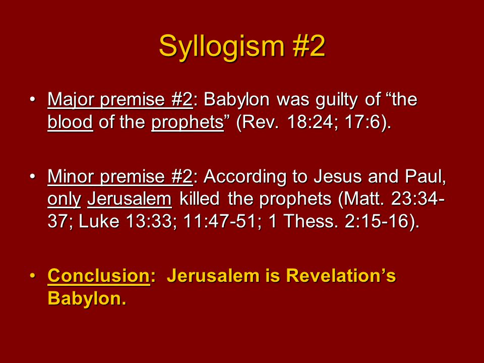 Syllogism #2 Major premise #2: Babylon was guilty of the blood of the prophets (Rev.