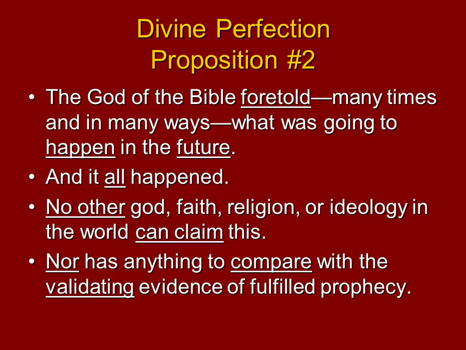 Divine Perfection Proposition #2 The God of the Bible foretold—many times and in many ways—what was going to happen in the future.The God of the Bible foretold—many times and in many ways—what was going to happen in the future.