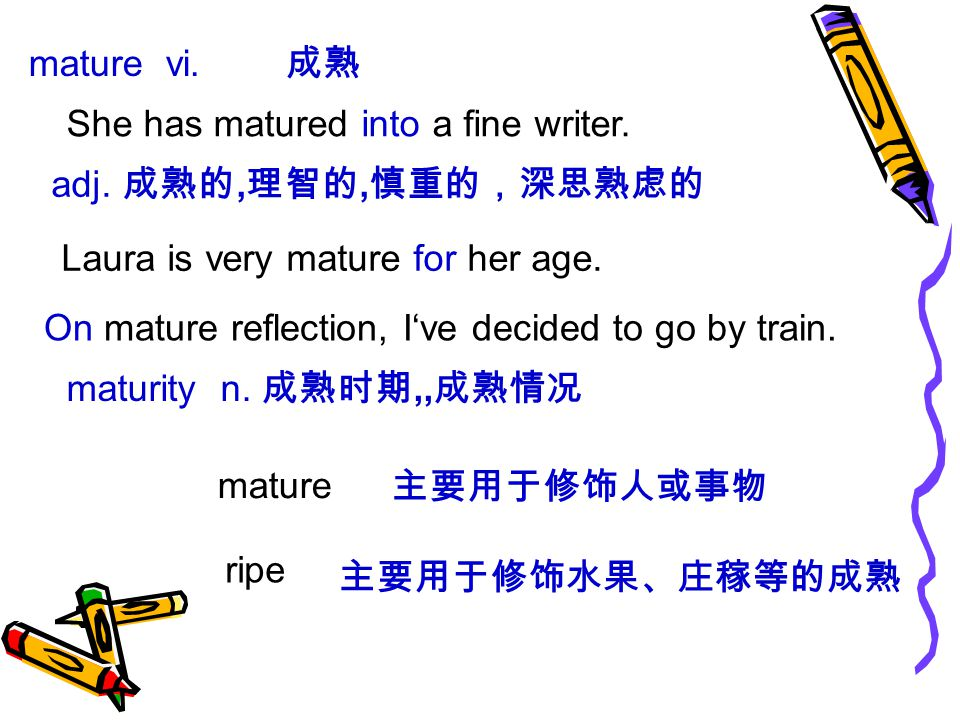 mature vi. 成熟 She has matured into a fine writer.