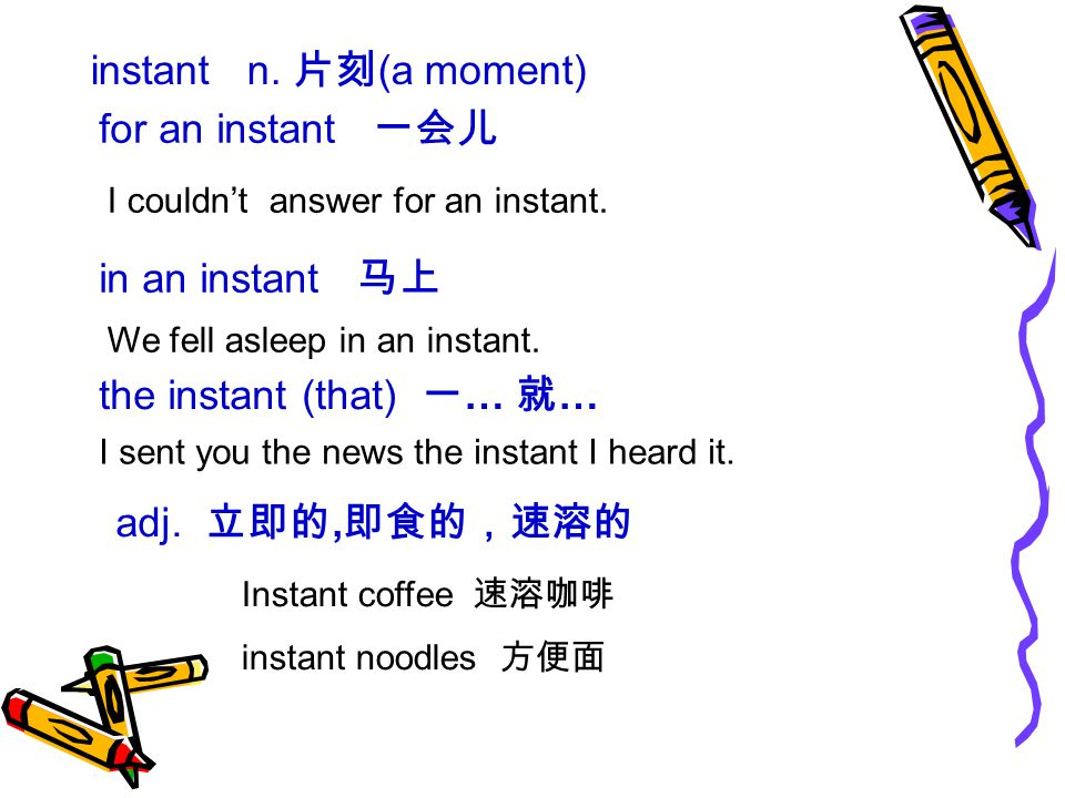 instant n. 片刻 (a moment) for an instant 一会儿 I couldn't answer for an instant.