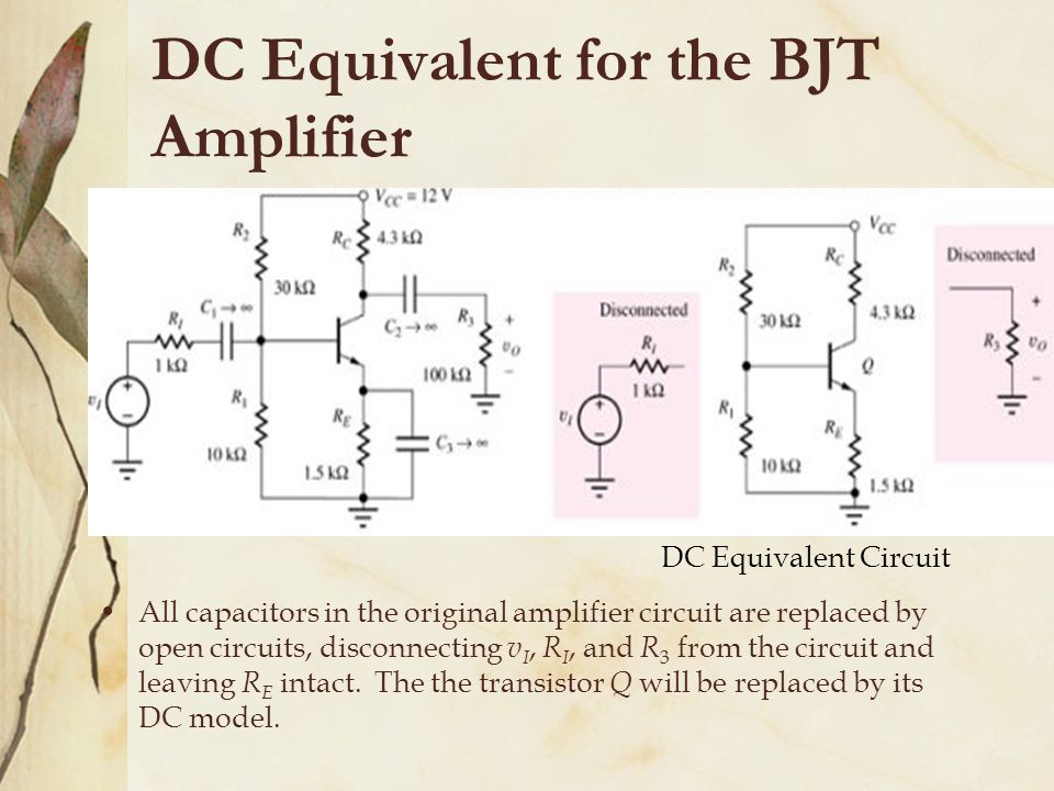 DC Equivalent for the BJT Amplifier All capacitors in the original amplifier circuit are replaced by open circuits, disconnecting v I, R I, and R 3 from the circuit and leaving R E intact.