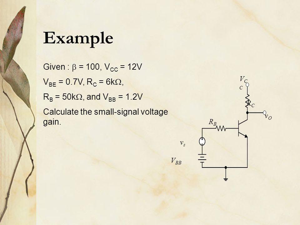 RCRC RBRB vsvs vOvO V BB VCCVCC Given :  = 100, V CC = 12V V BE = 0.7V, R C = 6k , R B = 50k , and V BB = 1.2V Calculate the small-signal voltage g