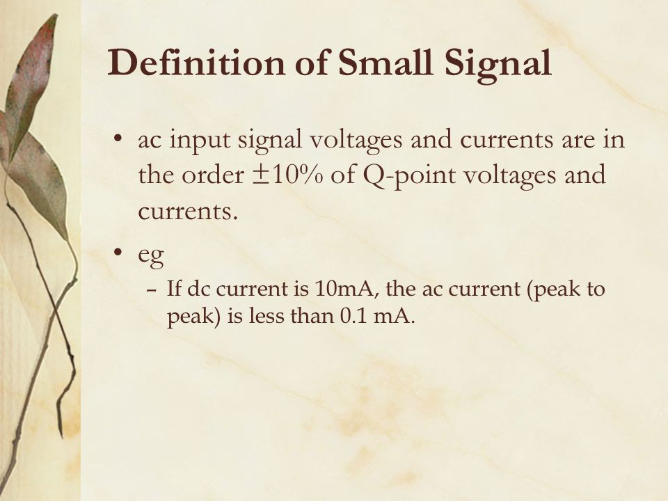 Definition of Small Signal ac input signal voltages and currents are in the order ±10% of Q-point voltages and currents. eg –If dc current is 10mA, th