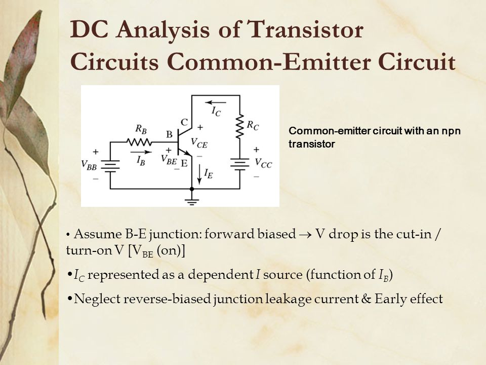 DC Analysis of Transistor Circuits Common-Emitter Circuit Common-emitter circuit with an npn transistor Assume B-E junction: forward biased  V drop is the cut-in / turn-on V [V BE (on)] I C represented as a dependent I source (function of I B ) Neglect reverse-biased junction leakage current & Early effect