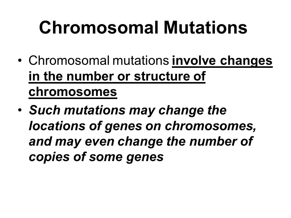 Chromosomal Mutations Chromosomal mutations involve changes in the number or structure of chromosomes Such mutations may change the locations of genes on chromosomes, and may even change the number of copies of some genes