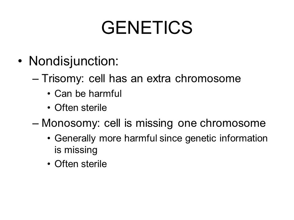 GENETICS Nondisjunction: –Trisomy: cell has an extra chromosome Can be harmful Often sterile –Monosomy: cell is missing one chromosome Generally more harmful since genetic information is missing Often sterile