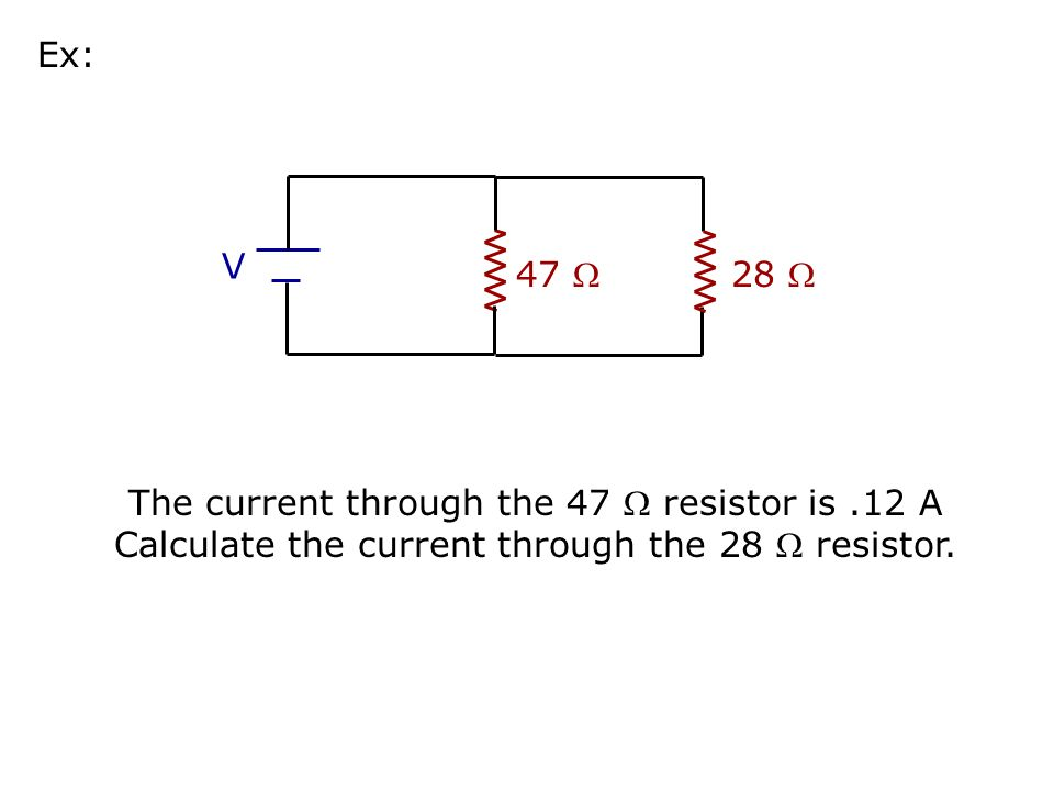 47  V 28  Ex: The current through the 47  resistor is.12 A Calculate the voltage V of the battery.