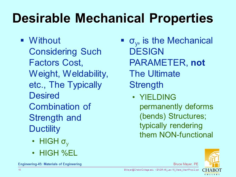 BMayer@ChabotCollege.edu ENGR-45_Lec-15_Metal_MechProp-2.ppt 15 Bruce Mayer, PE Engineering-45: Materials of Engineering Desirable Mechanical Properties  Without Considering Such Factors Cost, Weight, Weldability, etc., The Typically Desired Combination of Strength and Ductility HIGH σ y HIGH %EL  σ y, is the Mechanical DESIGN PARAMETER, not The Ultimate Strength YIELDING permanently deforms (bends) Structures; typically rendering them NON-functional