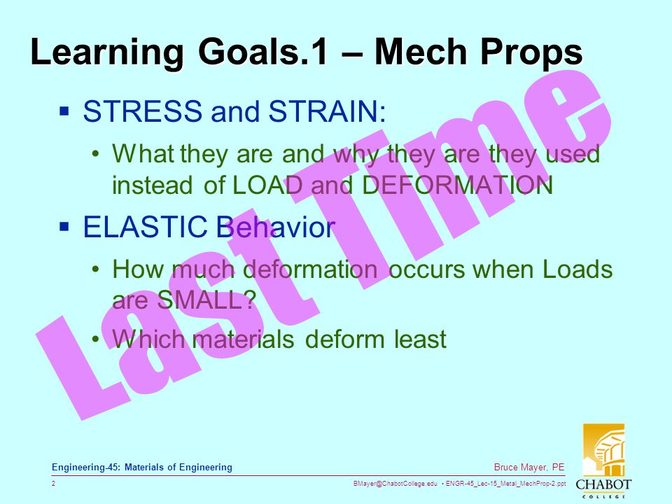 BMayer@ChabotCollege.edu ENGR-45_Lec-15_Metal_MechProp-2.ppt 13 Bruce Mayer, PE Engineering-45: Materials of Engineering Ductility → Strain at Fracture  At Tensile Fracture Define Ductility in Terms of ELONGATION L o L f A o A f  Plastic Strain At Tensile Failure Engineering tensile strain,  Engineering tensile stress,  smaller %EL (brittle if %EL<5%) Larger %EL (ductile if %EL>5%)