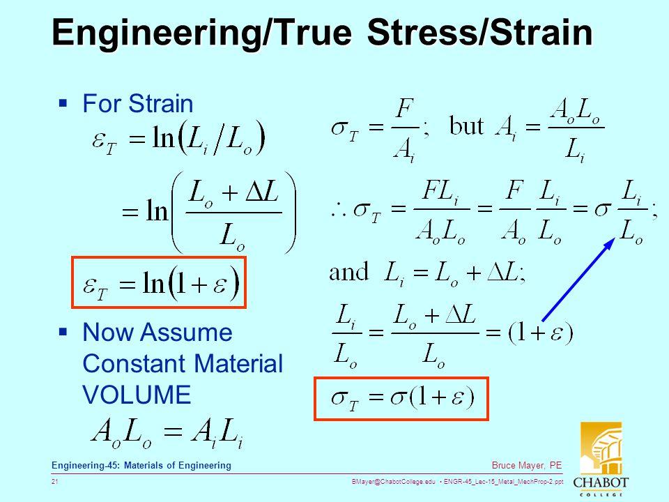BMayer@ChabotCollege.edu ENGR-45_Lec-15_Metal_MechProp-2.ppt 21 Bruce Mayer, PE Engineering-45: Materials of Engineering Engineering/True Stress/Strain Engineering/True Stress/Strain  For Strain  Now Assume Constant Material VOLUME