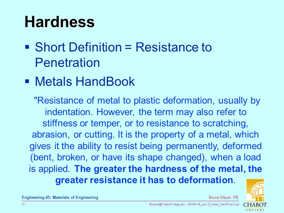 BMayer@ChabotCollege.edu ENGR-45_Lec-15_Metal_MechProp-2.ppt 27 Bruce Mayer, PE Engineering-45: Materials of Engineering Hardness  Short Definition = Resistance to Penetration  Metals HandBook Resistance of metal to plastic deformation, usually by indentation.