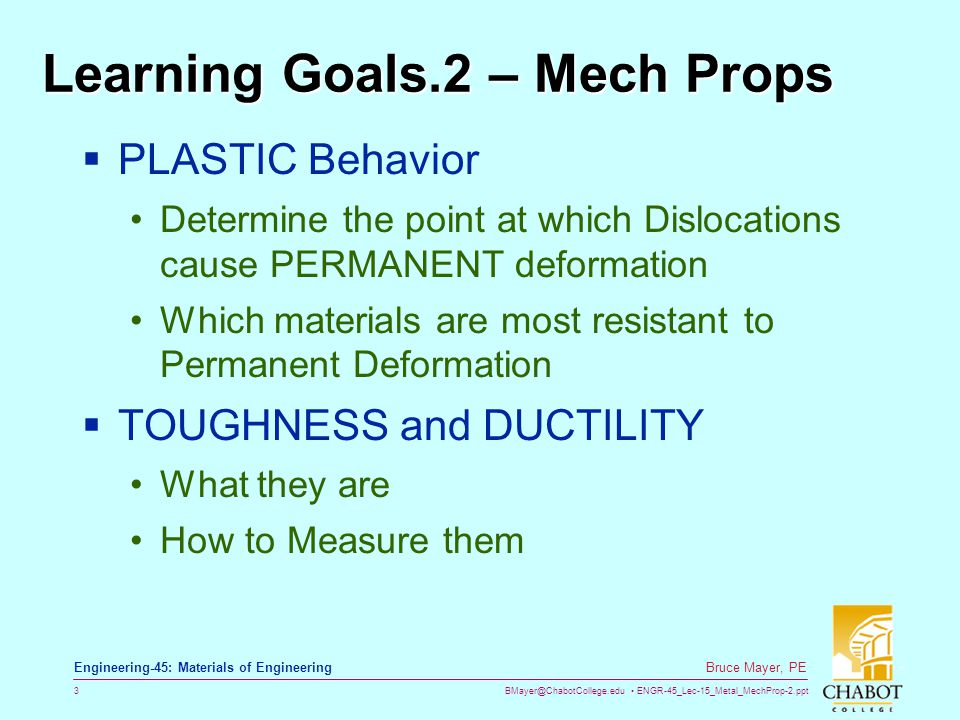 BMayer@ChabotCollege.edu ENGR-45_Lec-15_Metal_MechProp-2.ppt 3 Bruce Mayer, PE Engineering-45: Materials of Engineering Learning Goals.2 – Mech Props  PLASTIC Behavior Determine the point at which Dislocations cause PERMANENT deformation Which materials are most resistant to Permanent Deformation  TOUGHNESS and DUCTILITY What they are How to Measure them