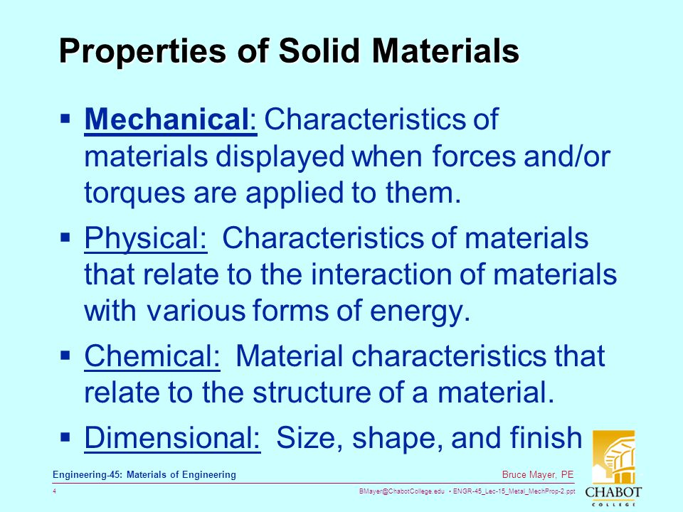BMayer@ChabotCollege.edu ENGR-45_Lec-15_Metal_MechProp-2.ppt 5 Bruce Mayer, PE Engineering-45: Materials of Engineering Material Properties Chemical Physical Mechanical Dimensional Composition Melting Point Tensile propertiesStandard Shapes Microstructure Thermal Toughness Standard Sizes Phases Magnetic DuctilitySurface Texture Grain Size Electrical FatigueStability Corrosion Optical HardnessMfg.