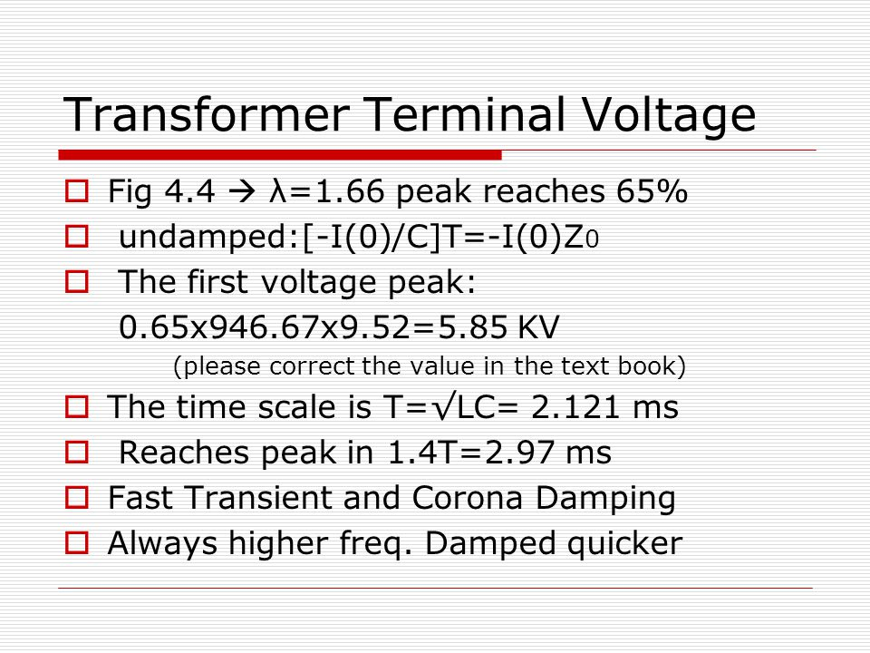 Transformer Terminal Voltage  Fig 4.4  λ=1.66 peak reaches 65%  undamped:[-I(0)/C]T=-I(0)Z 0  The first voltage peak: 0.65x946.67x9.52=5.85 KV (please correct the value in the text book)  The time scale is T=√LC= 2.121 ms  Reaches peak in 1.4T=2.97 ms  Fast Transient and Corona Damping  Always higher freq.