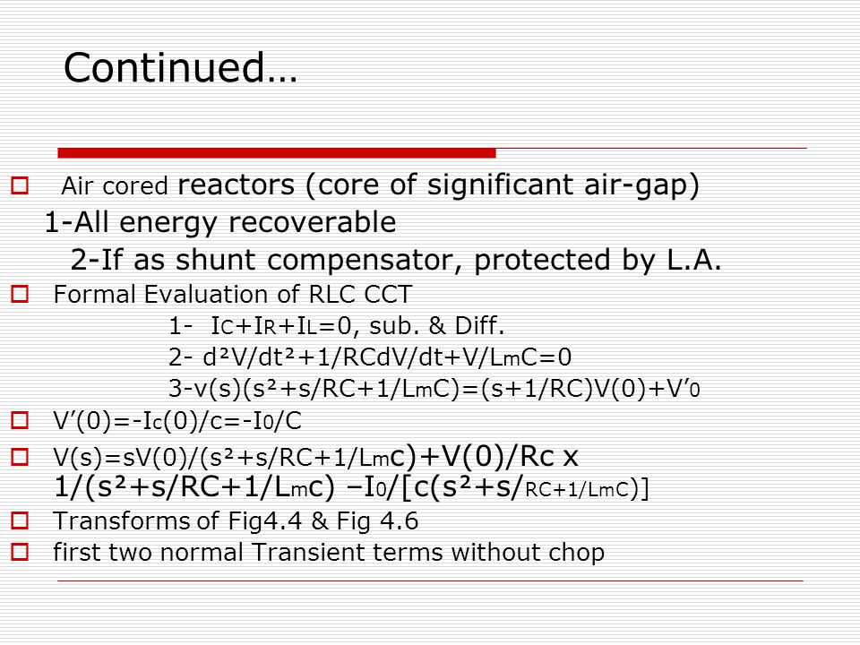 Continued…  Air cored reactors (core of significant air-gap) 1-All energy recoverable 2-If as shunt compensator, protected by L.A.