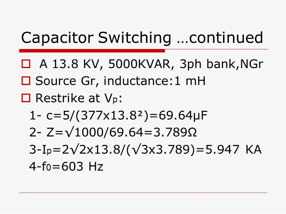 Capacitor Switching …continued  A 13.8 KV, 5000KVAR, 3ph bank,NGr  Source Gr, inductance:1 mH  Restrike at V p : 1- c=5/(377x13.8)=69.64μF 2- Z=√1000/69.64=3.789Ω 3-I p =2√2x13.8/(√3x3.789)=5.947 KA 4-f 0 =603 Hz