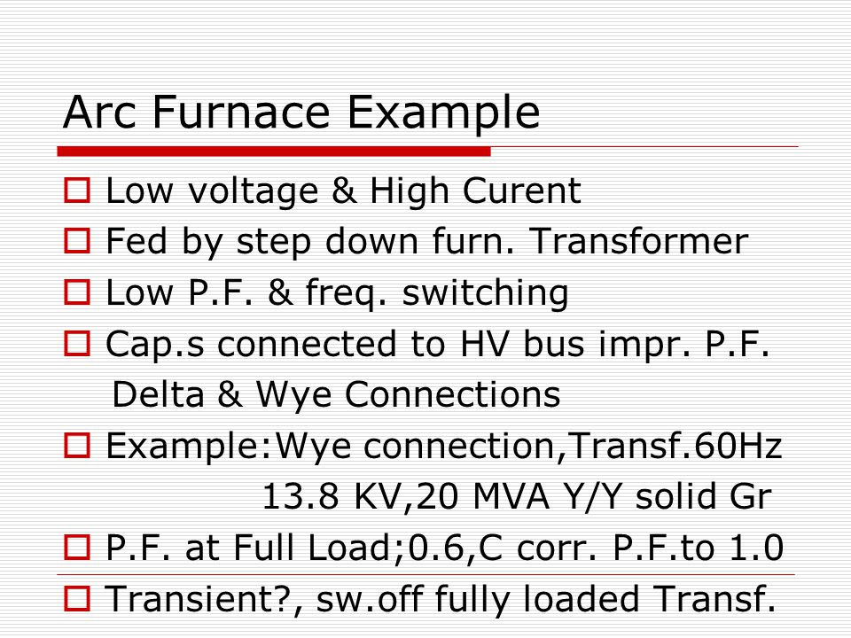 Arc Furnace Example  Low voltage & High Curent  Fed by step down furn.