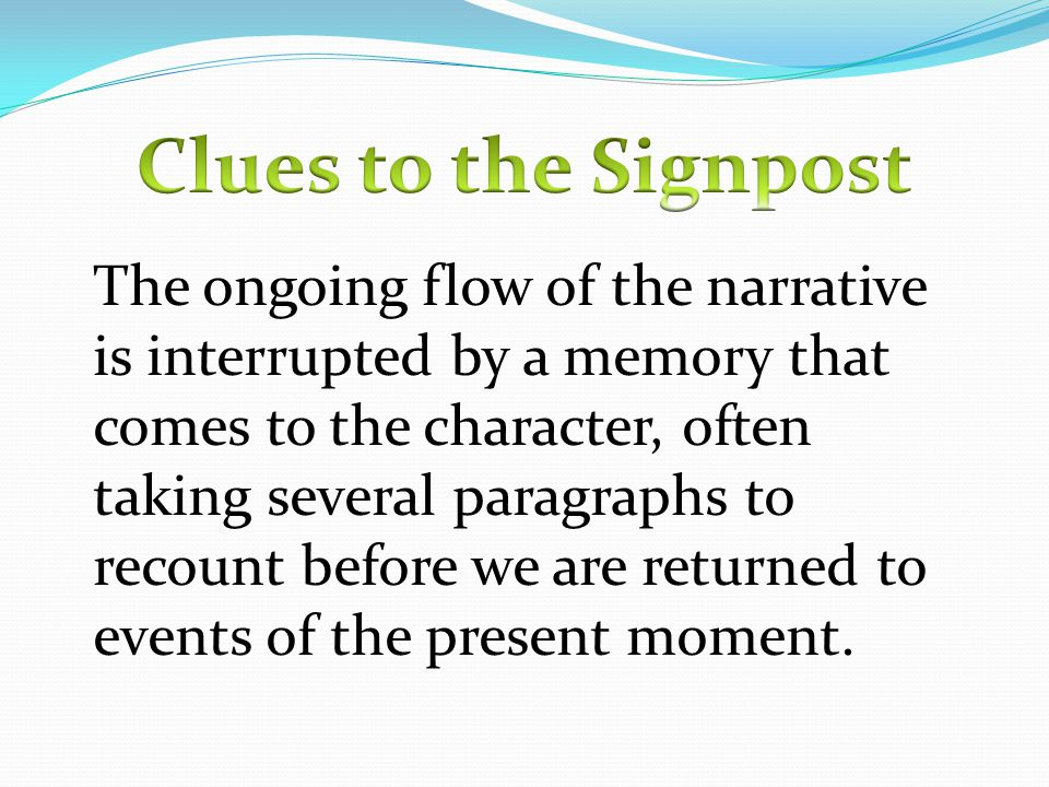 The ongoing flow of the narrative is interrupted by a memory that comes to the character, often taking several paragraphs to recount before we are returned to events of the present moment.
