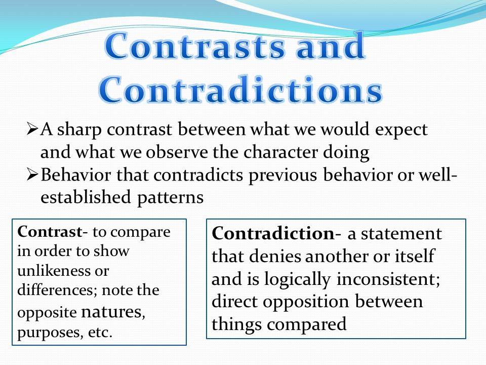  A sharp contrast between what we would expect and what we observe the character doing  Behavior that contradicts previous behavior or well- established patterns Contrast- to compare in order to show unlikeness or differences; note the opposite natures, purposes, etc.