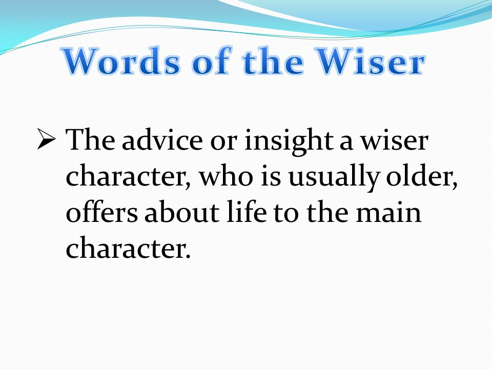  The advice or insight a wiser character, who is usually older, offers about life to the main character.