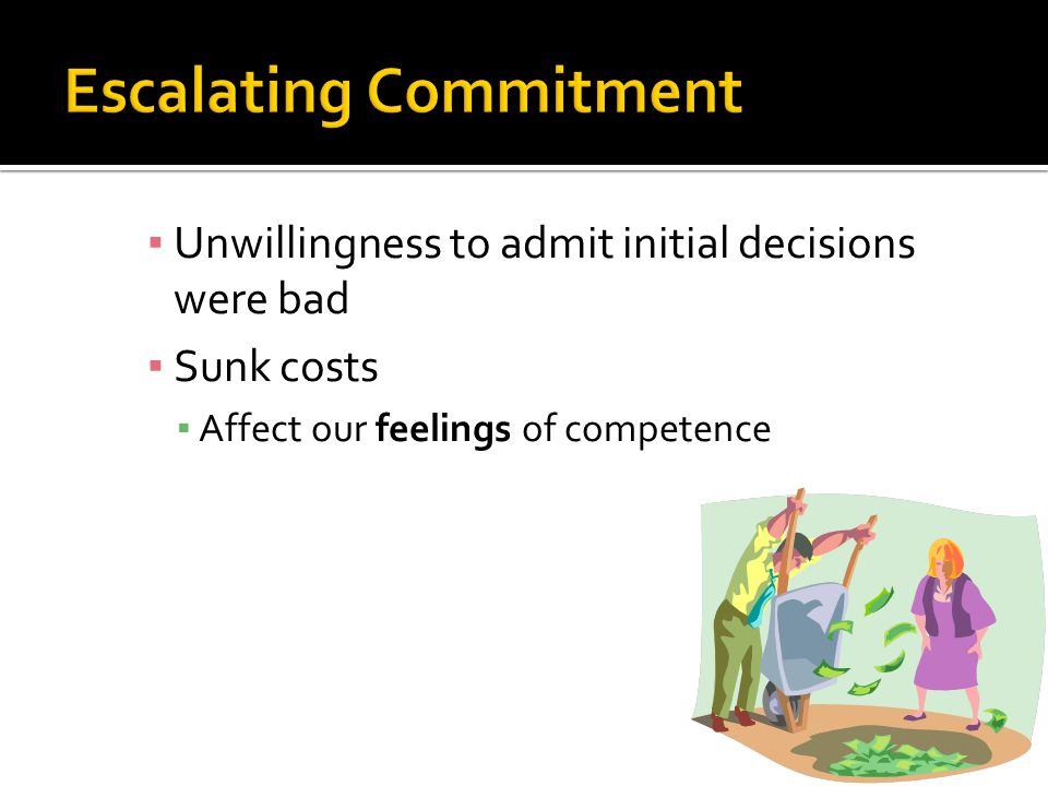 ▪ Unwillingness to admit initial decisions were bad ▪ Sunk costs ▪ Affect our feelings of competence