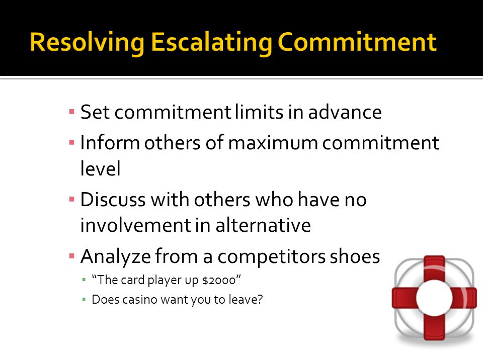 ▪ Set commitment limits in advance ▪ Inform others of maximum commitment level ▪ Discuss with others who have no involvement in alternative ▪ Analyze from a competitors shoes ▪ The card player up $2000 ▪ Does casino want you to leave?