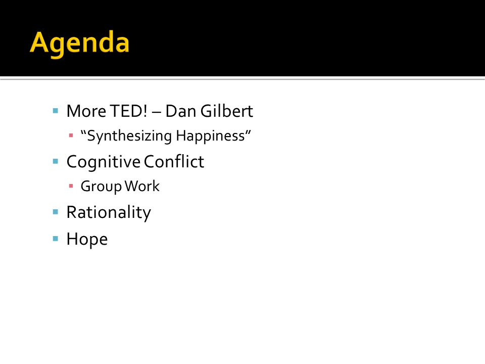 " More TED! – Dan Gilbert ▪ ""Synthesizing Happiness""  Cognitive Conflict ▪ Group Work  Rationality  Hope"