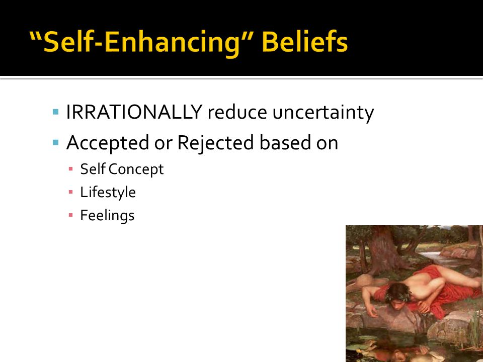  IRRATIONALLY reduce uncertainty  Accepted or Rejected based on ▪ Self Concept ▪ Lifestyle ▪ Feelings
