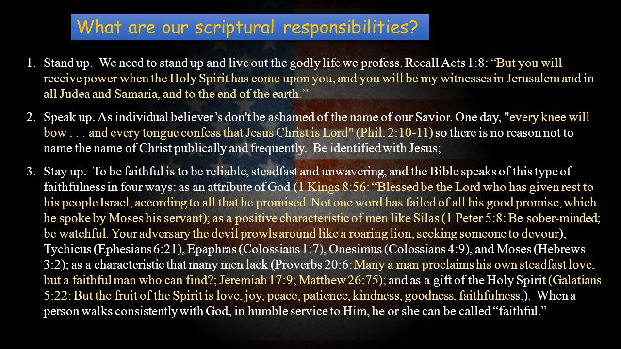 "What are our scriptural responsibilities? 1.Stand up. We need to stand up and live out the godly life we profess. Recall Acts 1:8: ""But you will recei"