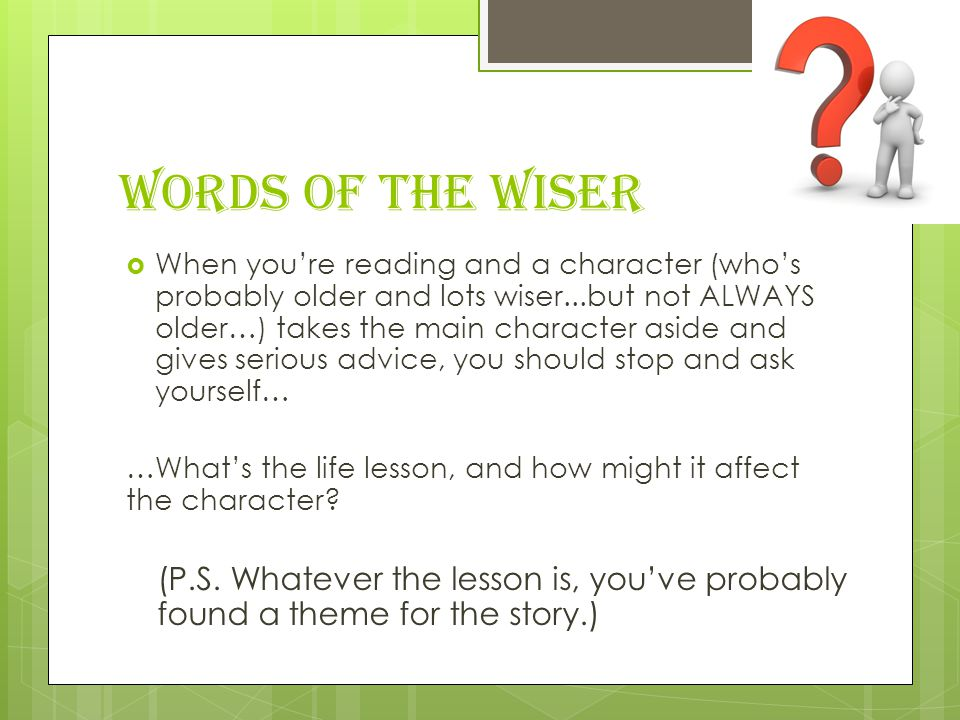 Words of the Wiser  When you're reading and a character (who's probably older and lots wiser...but not ALWAYS older…) takes the main character aside and gives serious advice, you should stop and ask yourself… …What's the life lesson, and how might it affect the character.
