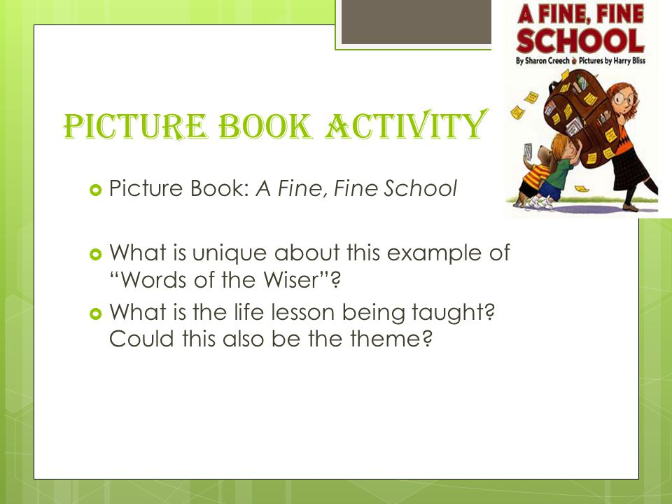 Picture Book Activity  Picture Book: A Fine, Fine School  What is unique about this example of Words of the Wiser .