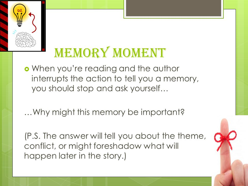Memory Moment  When you're reading and the author interrupts the action to tell you a memory, you should stop and ask yourself… …Why might this memory be important.
