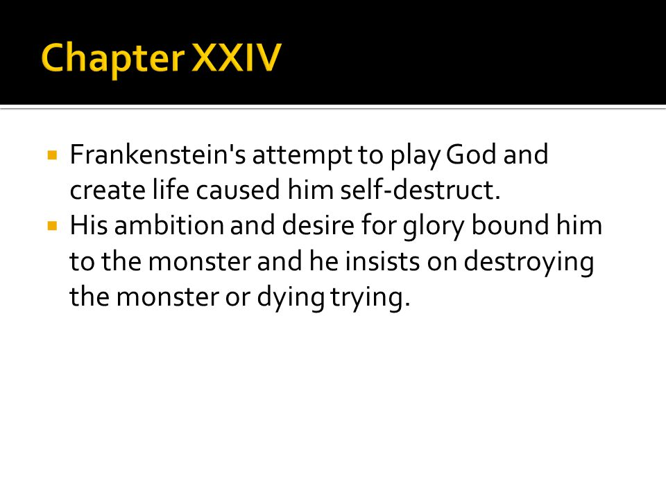 Frankenstein's attempt to play God and create life caused him self-destruct.  His ambition and desire for glory bound him to the monster and he ins