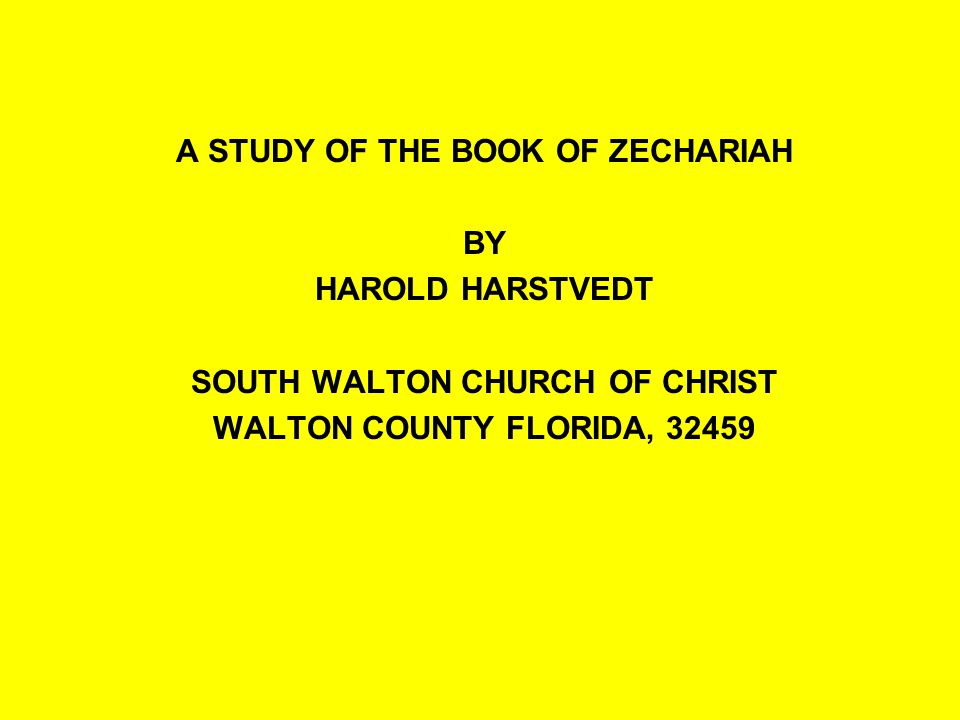 A STUDY OF THE BOOK OF ZECHARIAH BY HAROLD HARSTVEDT SOUTH WALTON CHURCH OF CHRIST WALTON COUNTY FLORIDA, 32459