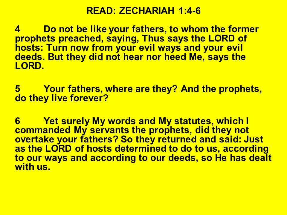 READ: ZECHARIAH 1:4-6 4Do not be like your fathers, to whom the former prophets preached, saying, Thus says the LORD of hosts: Turn now from your evil ways and your evil deeds.