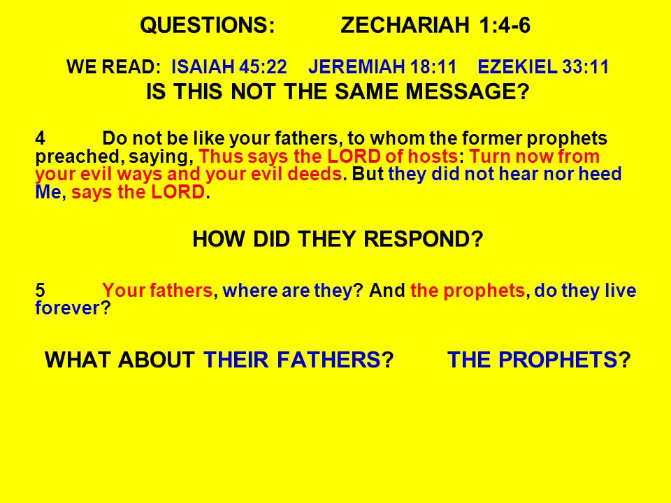 QUESTIONS:ZECHARIAH 1:4-6 WE READ: ISAIAH 45:22 JEREMIAH 18:11 EZEKIEL 33:11 IS THIS NOT THE SAME MESSAGE.