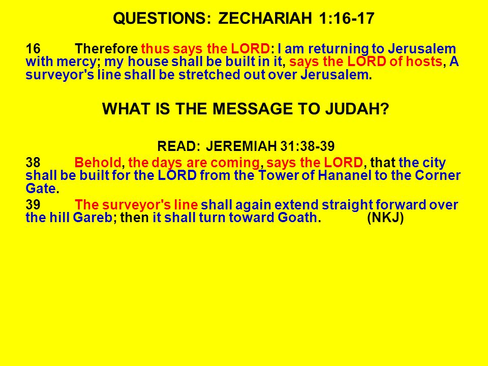 QUESTIONS: ZECHARIAH 1:16-17 16Therefore thus says the LORD: I am returning to Jerusalem with mercy; my house shall be built in it, says the LORD of hosts, A surveyor s line shall be stretched out over Jerusalem.