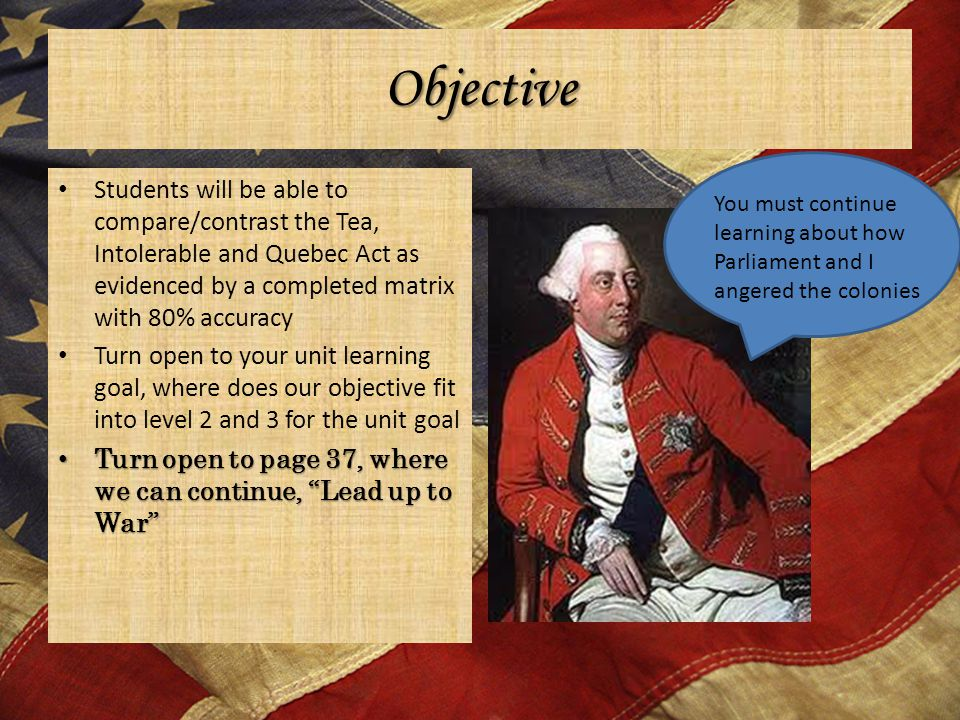 Objective Students will be able to compare/contrast the Tea, Intolerable and Quebec Act as evidenced by a completed matrix with 80% accuracy Turn open to your unit learning goal, where does our objective fit into level 2 and 3 for the unit goal Turn open to page 37, where we can continue, Lead up to War Turn open to page 37, where we can continue, Lead up to War You must continue learning about how Parliament and I angered the colonies