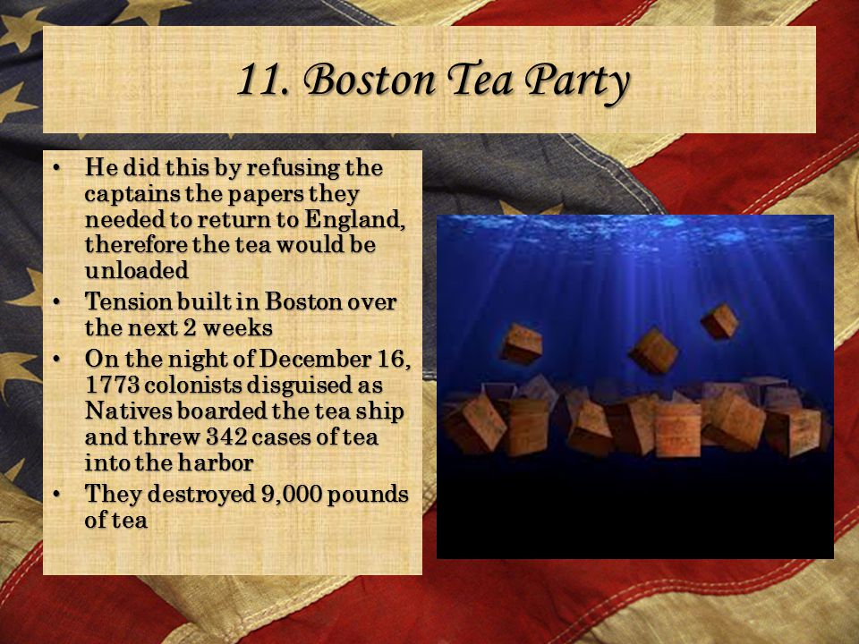 11. Boston Tea Party He did this by refusing the captains the papers they needed to return to England, therefore the tea would be unloaded He did this